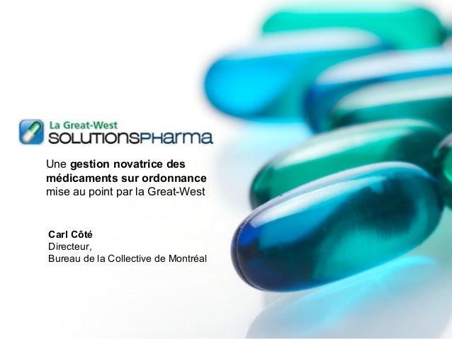 Une gestion novatrice des médicaments sur ordonnance mise au point par la Great-West Carl Côté Directeur, Bureau de la Col...