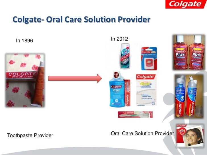 Colgate- Oral Care Solution Provider   In 1896                 In 2012Toothpaste Provider        Oral Care Solution Provider