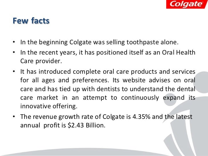 Few facts• In the beginning Colgate was selling toothpaste alone.• In the recent years, it has positioned itself as an Ora...