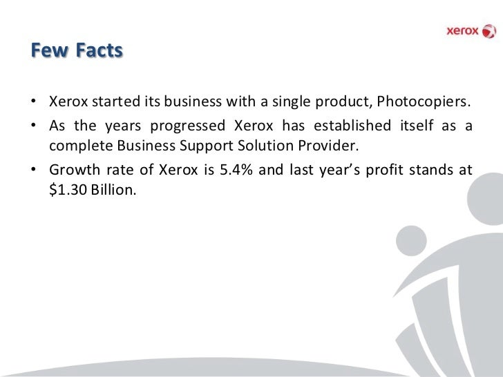Few Facts• Xerox started its business with a single product, Photocopiers.• As the years progressed Xerox has established ...
