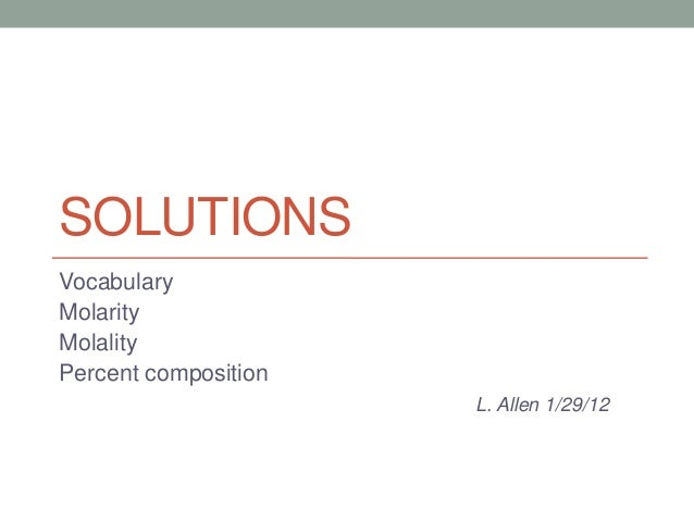 SOLUTIONS Vocabulary Molarity Molality Percent composition L. Allen 1/29/12