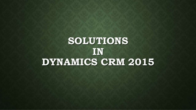 SOLUTIONS IN DYNAMICS CRM 2015