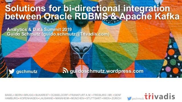 gschmutz Solutions for bi-directional integration between Oracle RDBMS & Apache Kafka Analytics & Data Summit 2019 Guido S...