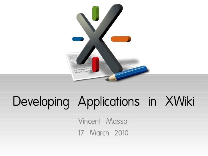 Developing Applications in XWiki            Vincent Massol            17 March 2010