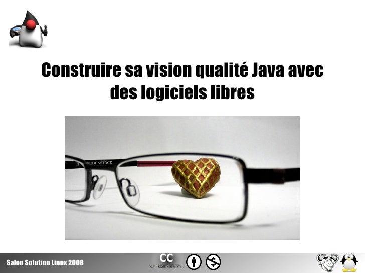 Construire sa vision qualité Java avec                     des logiciels libres     Salon Solution Linux 2008