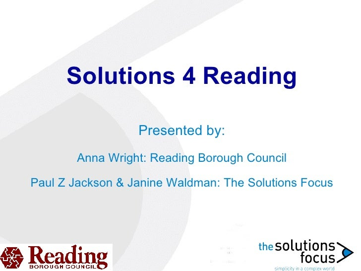 Solutions 4 Reading Presented by: Anna Wright: Reading Borough Council Paul Z Jackson & Janine Waldman: The Solutions Focus