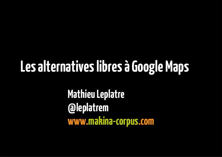Les alternatives libres à Google Maps          Mathieu Leplatre          @leplatrem          www.makina-corpus.com