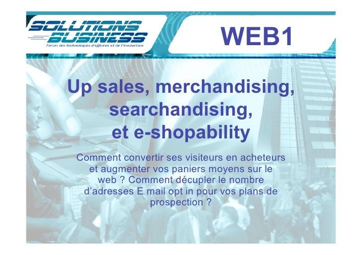 WEB1 Up sales, merchandising,     searchandising,     et e-shopability Comment convertir ses visiteurs en acheteurs   et a...