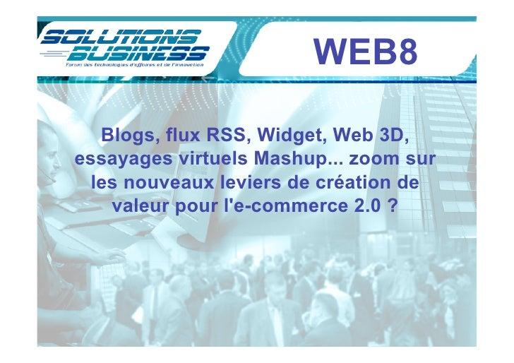WEB8    Blogs, flux RSS, Widget, Web 3D, essayages virtuels Mashup... zoom sur  les nouveaux leviers de création de    val...