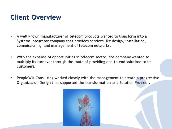 Client Overview•   A well known manufacturer of telecom products wanted to transform into a    Systems Integrator company ...