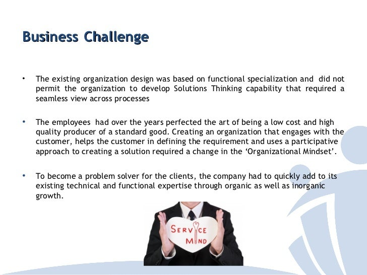 Business Challenge•   The existing organization design was based on functional specialization and did not    permit the or...