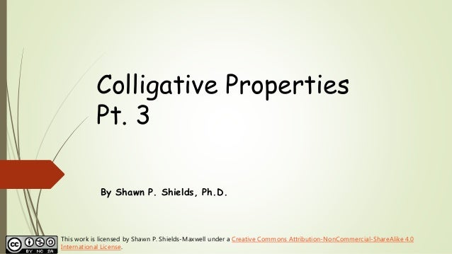 Colligative Properties Pt. 3 By Shawn P. Shields, Ph.D. This work is licensed by Shawn P. Shields-Maxwell under a Creative...