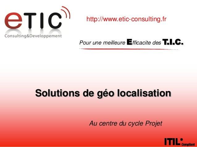http://www.etic-consulting.fr         Pour une meilleure Efficacite des T.I.C.Solutions de géo localisation            Au ...