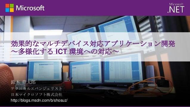 効果的なマルチデバイス対応アプリケーション開発 ~多様化する ICT 環境への対応~  鈴木 章太郎 テクニカルエバンジェリスト 日本マイクロソフト株式会社 http://blogs.msdn.com/b/shosuz/