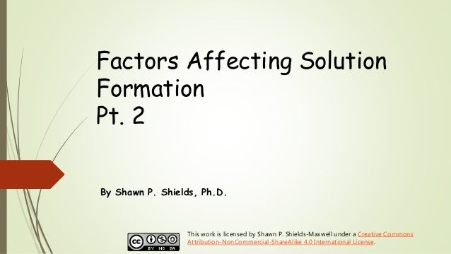 Factors Affecting Solution Formation Pt. 2 By Shawn P. Shields, Ph.D. This work is licensed by Shawn P. Shields-Maxwell un...