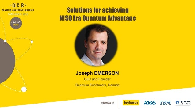 ORGANIZED BY JUNE 20TH 2019 Solutions for achieving NISQ Era Quantum Advantage Joseph EMERSON CEO and Founder Quantum Benc...