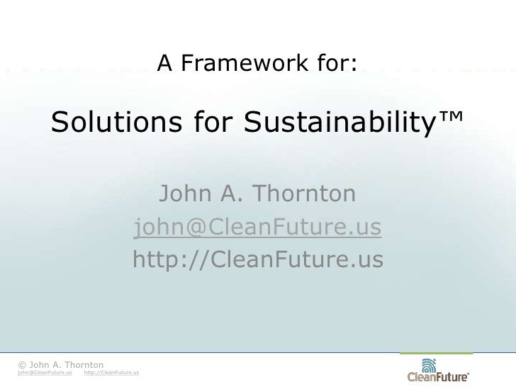 A Framework for:Solutions for Sustainability™<br />John A. Thornton<br />john@CleanFuture.us<br />http://CleanFuture.us<br...