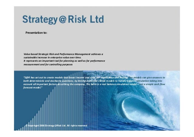 1 © Copyright 2006 Strategy@Risk Ltd. All rights reserved Value based Strategic Risk and Performance Management achieves a...