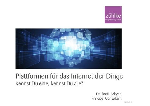 © Zühlke 2015 Plattformen für das Internet der Dinge Kennst Du eine, kennst Du alle? Dr. Boris Adryan Principal Consultant
