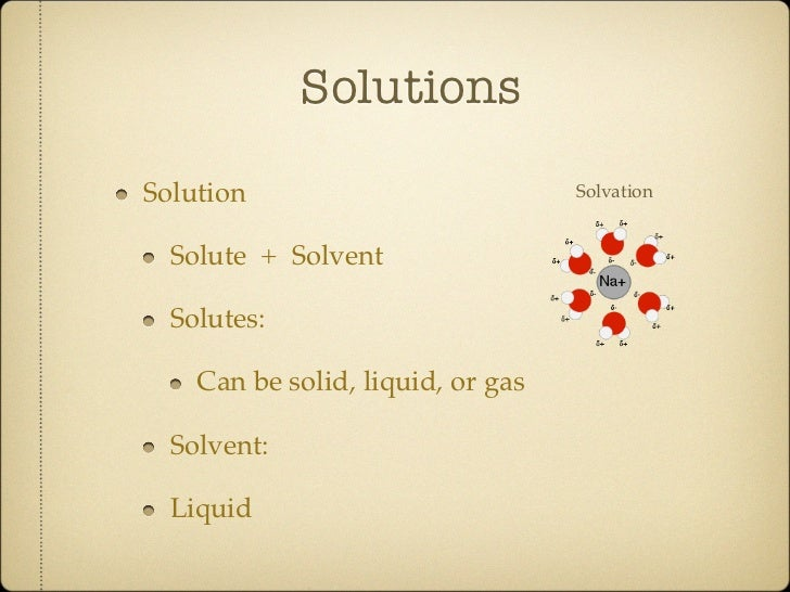 SolutionsSolution                           Solvation  Solute + Solvent  Solutes:    Can be solid, liquid, or gas  Solvent...