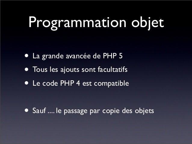 Programmation objet • La grande avancée de PHP 5 • Tous les ajouts sont facultatifs • Le code PHP 4 est compatible • Sauf ...