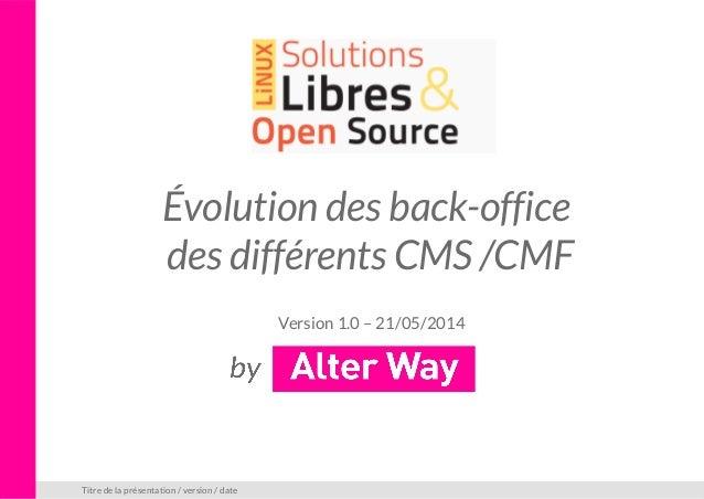 Évolution des back-office des différents CMS /CMF Version 1.0 – 21/05/2014 Titre de la présentation / version / date