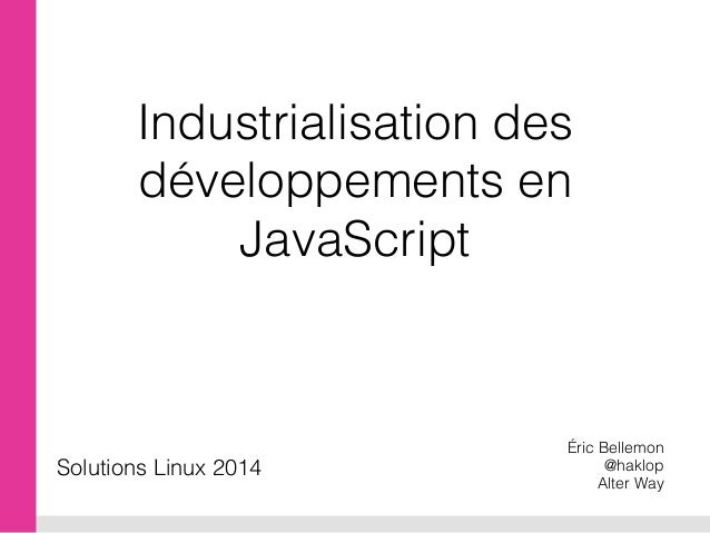 Industrialisation des développements en JavaScript Éric Bellemon @haklop Alter Way Solutions Linux 2014