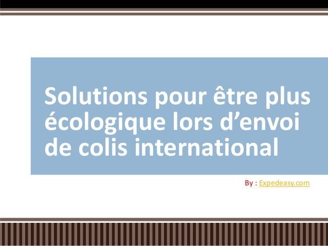 Solutions pour être plus écologique lors d'envoi de colis international By : Expedeasy.com