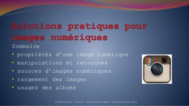 Sommaire • propriétés d'une image numérique • manipulations et retouches • sources d'images numériques • rangement des ima...