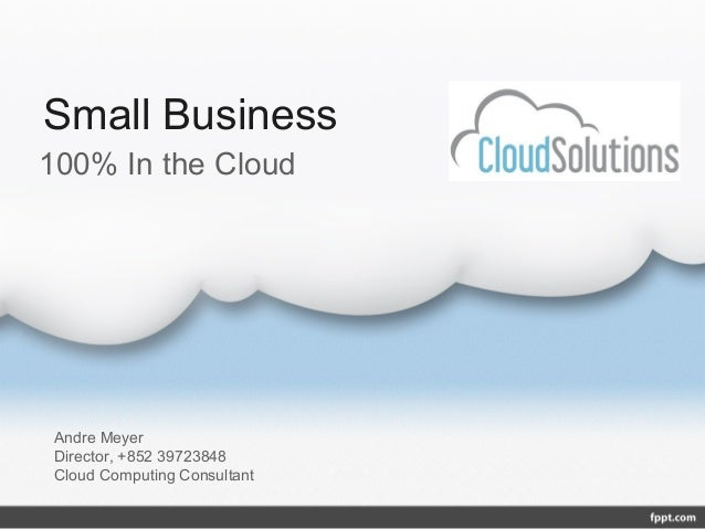 Small Business100% In the Cloud Andre Meyer Director, +852 39723848 Cloud Computing Consultant