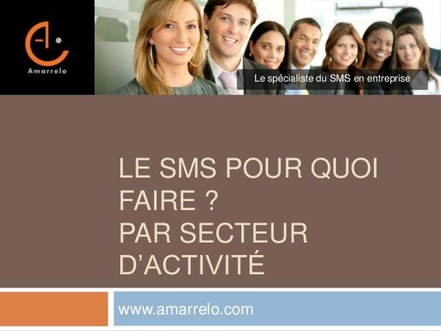 Le spécialiste du SMS en entreprise  LE SMS POUR QUOI FAIRE ? PAR SECTEUR D'ACTIVITÉ www.amarrelo.com