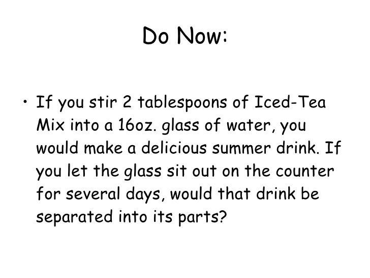 Do Now: <ul><li>If you stir 2 tablespoons of Iced-Tea Mix into a 16oz. glass of water, you would make a delicious summer d...