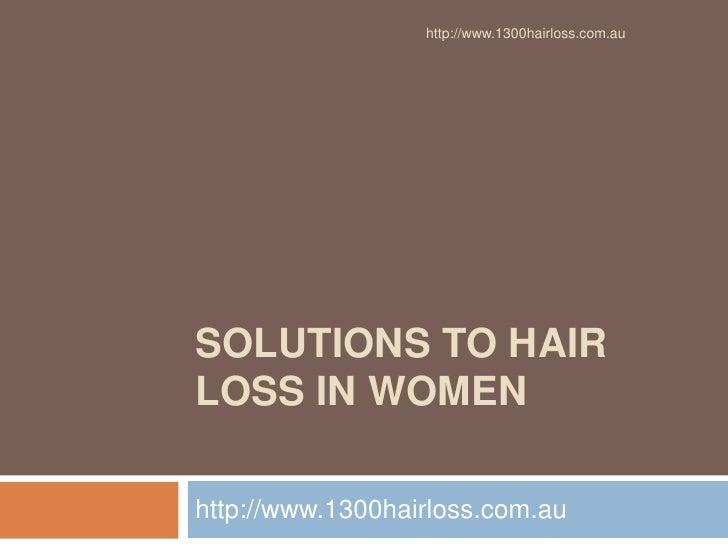 http://www.1300hairloss.com.auSOLUTIONS TO HAIRLOSS IN WOMENhttp://www.1300hairloss.com.au