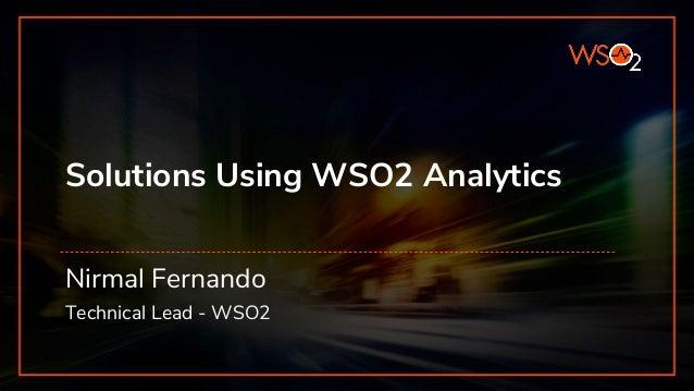 Solutions Using WSO2 Analytics Nirmal Fernando Technical Lead - WSO2
