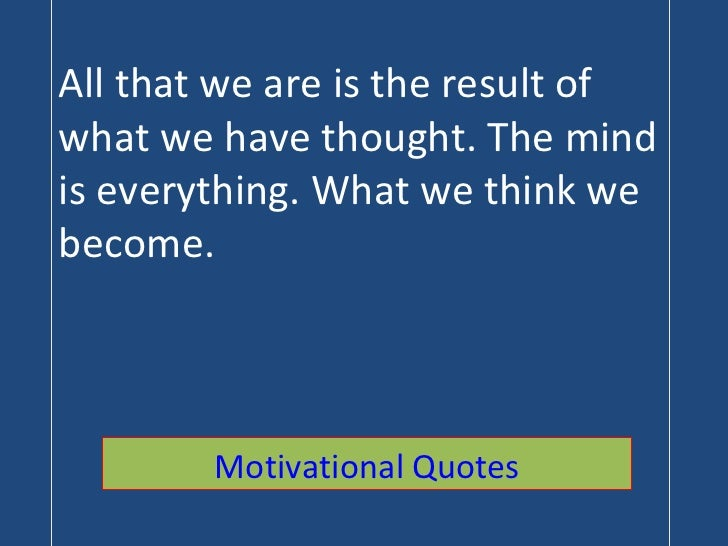 All that we are is the result of what we have thought. The mind is everything. What we think we become. Motivational Quotes