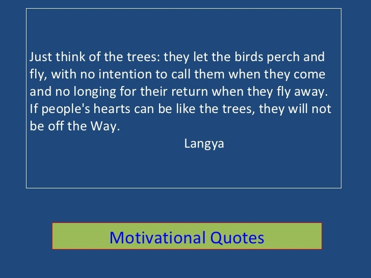 Just think of the trees: they let the birds perch and fly, with no intention to call them when they come and no longing fo...