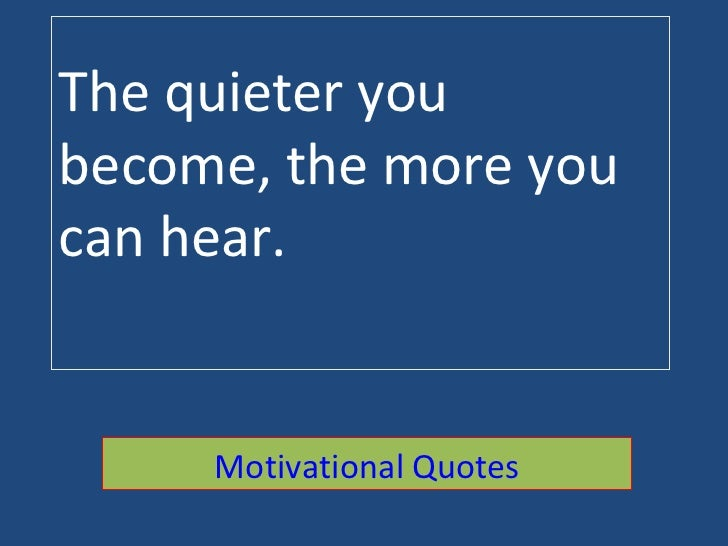 The quieter you become, the more you can hear. Motivational Quotes