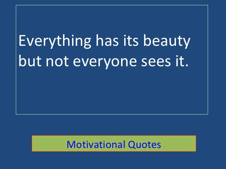 Everything has its beauty but not everyone sees it. Motivational Quotes