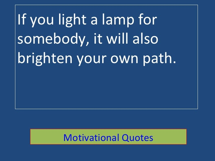 If you light a lamp for somebody, it will also brighten your own path. Motivational Quotes