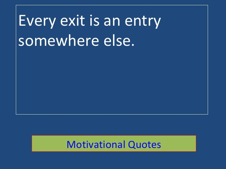 Every exit is an entry somewhere else. Motivational Quotes