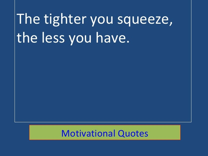 The tighter you squeeze, the less you have. Motivational Quotes