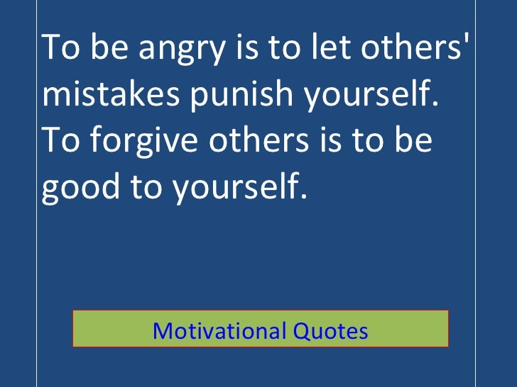 To be angry is to let others' mistakes punish yourself. To forgive others is to be good to yourself. Motivational Quotes