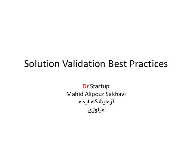 Solution Validation Best PracticesSolutionValidationBestPractices Dr.Startup Mahid Alipour Sakhavi اﻳﺪه آزﻣﺎﻳﺸﮕﺎها...