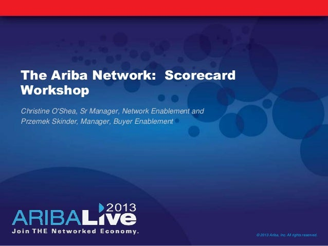 The Ariba Network: ScorecardWorkshopChristine OShea, Sr Manager, Network Enablement andPrzemek Skinder, Manager, Buyer Ena...