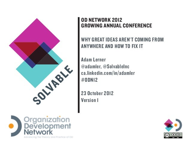 OD NETWORK 2012GROWING ANNUAL CONFERENCEWHY GREAT IDEAS AREN'T COMING FROMANYWHERE AND HOW TO FIX ITAdam Lerner@adamler, @...