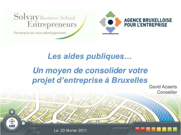Les aides publiques…  <br />Un moyen de consolider votre projet d'entreprise à Bruxelles<br />David Azaerts<br />Conseille...