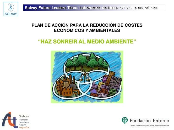 Solvay Future Leaders Team. Laboratorio de ideas. GT 2: Eje económico         PLAN DE ACCIÓN PARA LA REDUCCIÓN DE COSTES  ...