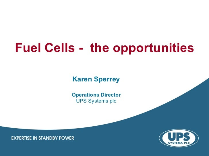Fuel Cells - the opportunities         Karen Sperrey         Operations Director          UPS Systems plc
