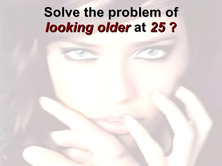 Solve the problem of  looking older  at   25  ?