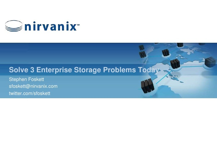 Solve 3 Enterprise Storage Problems Today<br />Stephen Foskett<br />sfoskett@nirvanix.com<br />twitter.com/sfoskett<br />